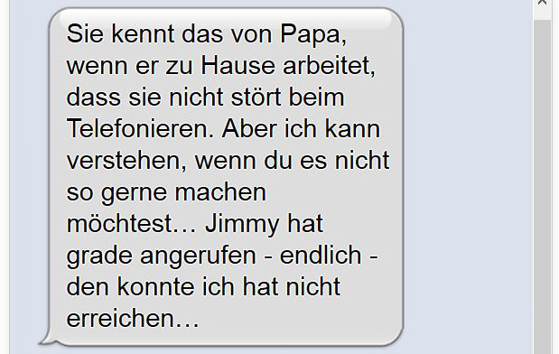 Sie kennt das von Papa, wenn er zu Hause arbeitet, dass sie nicht stört beim Telefonieren. Aber ich kann verstehen, wenn du es nicht so gerne machen möchtest… Jimmy hat grade angerufen - endlich - den konnte ich hat nicht erreichen…